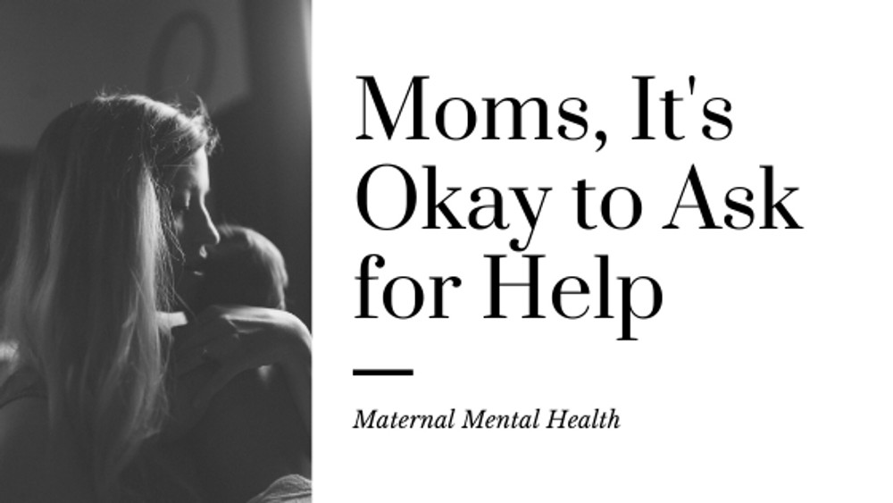 Moms, It's Okay to Ask for Help–Maternal Mental Health